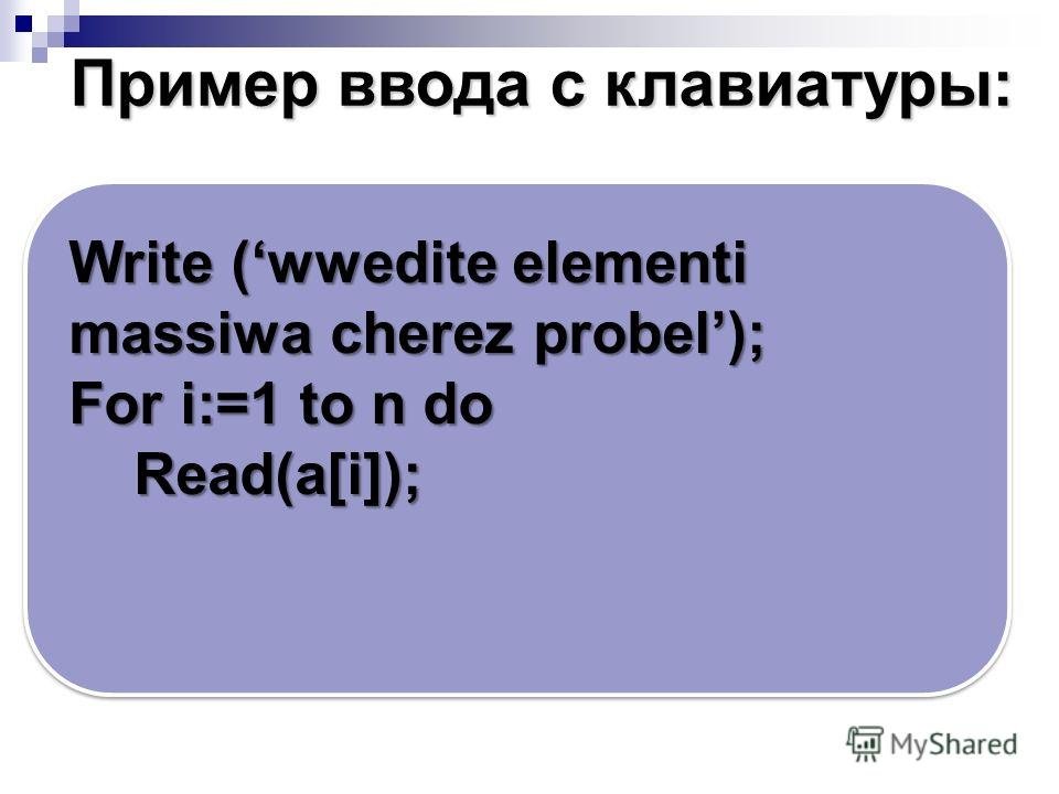 Write (wwedite elementi massiwa cherez probel); For i:=1 to n do Read(a[i]); Read(a[i]); Пример ввода c клавиатуры: