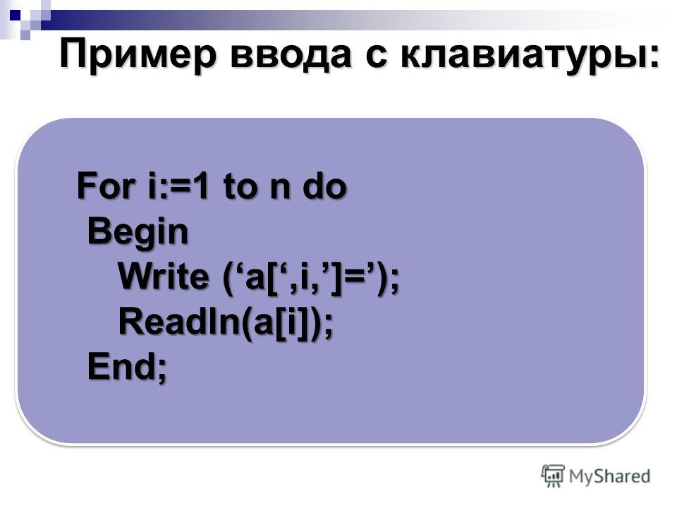 For i:=1 to n do Begin Begin Write (a[,i,]=); Write (a[,i,]=); Readln(a[i]); Readln(a[i]); End; End; Пример ввода c клавиатуры: