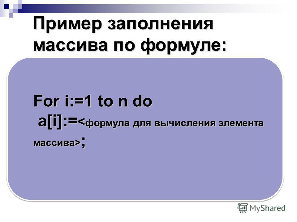 For i:=1 to n do a[i]:= ; a[i]:= ; Пример заполнения массива по формуле: