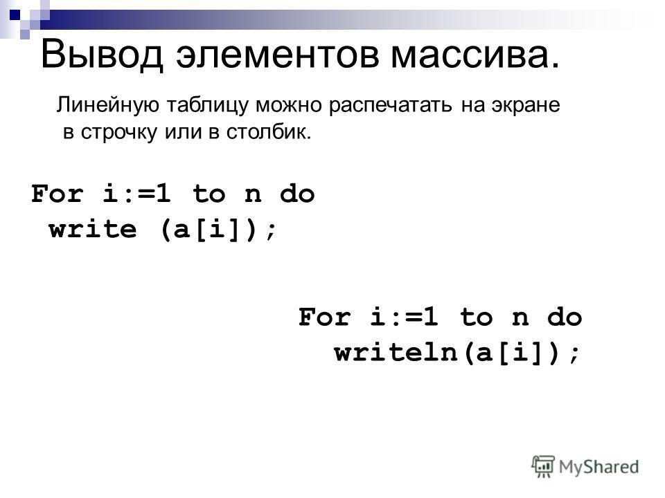 Вывод элементов массива. Линейную таблицу можно распечатать на экране в строчку или в столбик. For i:=1 to n do write (a[i]); For i:=1 to n do writeln(a[i]);