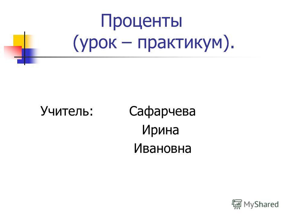 Проценты (урок – практикум). Учитель: Сафарчева Ирина Ивановна