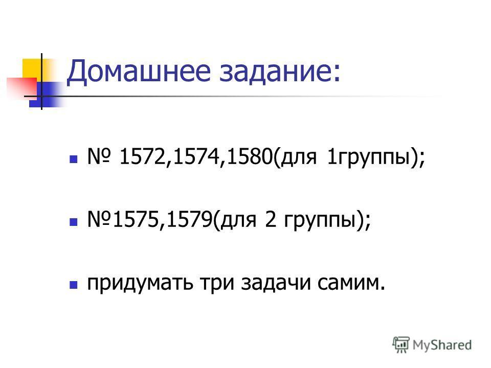 Домашнее задание: 1572,1574,1580(для 1группы); 1575,1579(для 2 группы); придумать три задачи самим.