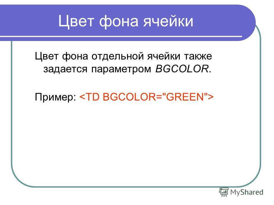 Цвет фона ячейки Цвет фона отдельной ячейки также задается параметром BGCOLOR. Пример:
