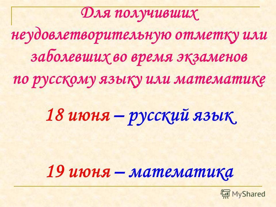 Для получивших неудовлетворительную отметку или заболевших во время экзаменов по русскому языку или математике 18 июня – русский язык 19 июня – математика
