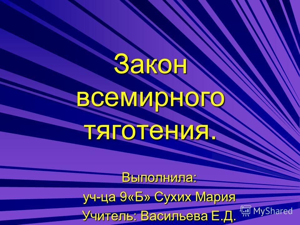 Закон всемирного тяготения. Выполнила: уч-ца 9«Б» Сухих Мария Учитель: Васильева Е.Д.
