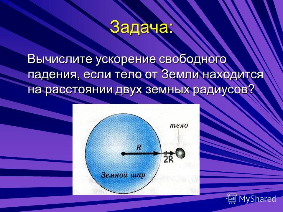 Задача: Вычислите ускорение свободного падения, если тело от Земли находится на расстоянии двух земных радиусов?