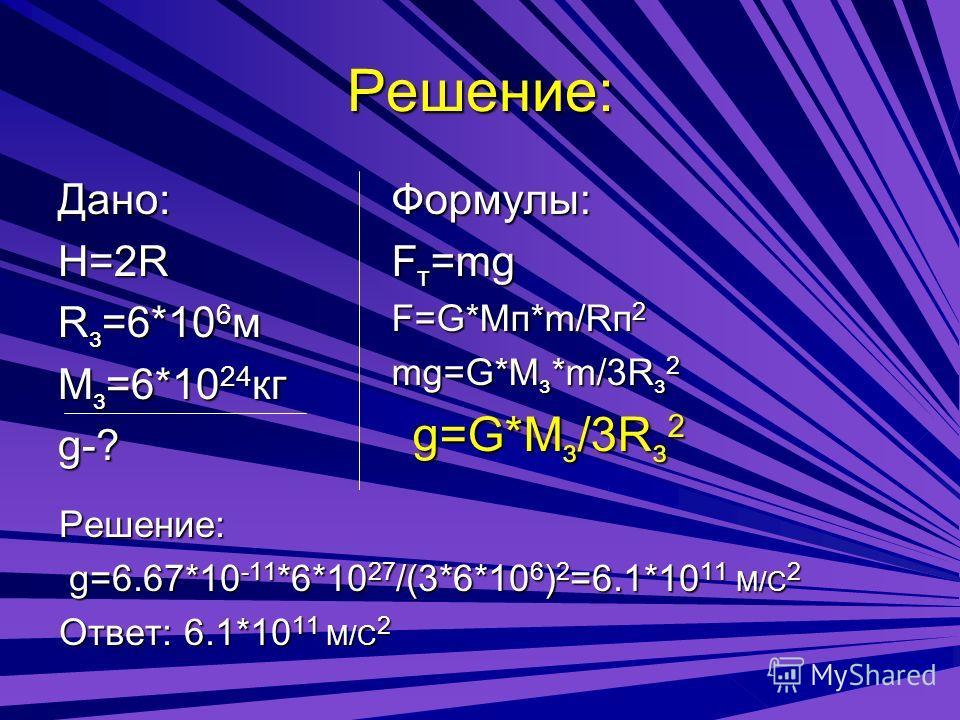 Решение: Дано: H=2R Rз=6*106м Мз=6*1024кг g-? Формулы: Fт=mg F=G*Mп*m/Rп2 mg=G*Mз*m/3Rз2 g g g g=G*Mз/3Rз2 Решение: g=6.67*10-11*6*1027/(3*6*106)2=6.1*1011 М/С2 Ответ: 6.1*1011 М/С2