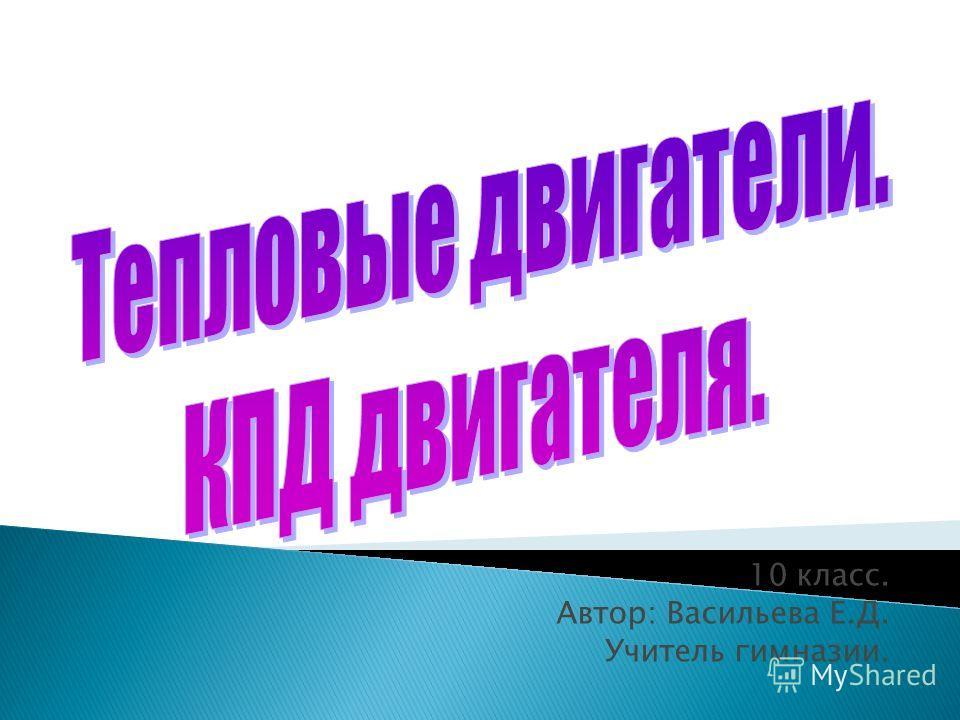 10 класс. Автор: Васильева Е.Д. Учитель гимназии.