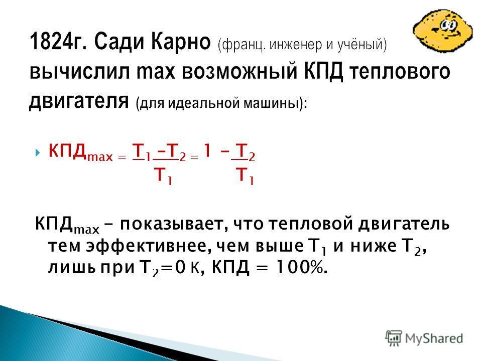 КПД max = Т 1 –Т 2 = 1 - Т 2 Т 1 Т 1 КПД max - показывает, что тепловой двигатель тем эффективнее, чем выше Т 1 и ниже Т 2, лишь при Т 2 =0 К, КПД = 100%.