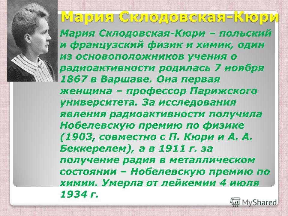 Мария Склодовская-Кюри Мария Склодовская-Кюри Мария Склодовская-Кюри – польский и французский физик и химик, один из основоположников учения о радиоактивности родилась 7 ноября 1867 в Варшаве. Она первая женщина – профессор Парижского университета. З