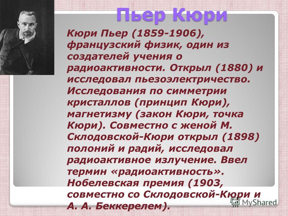 Пьер Кюри Пьер Кюри Кюри Пьер (1859-1906), французский физик, один из создателей учения о радиоактивности. Открыл (1880) и исследовал пьезоэлектричество. Исследования по симметрии кристаллов (принцип Кюри), магнетизму (закон Кюри, точка Кюри). Совмес