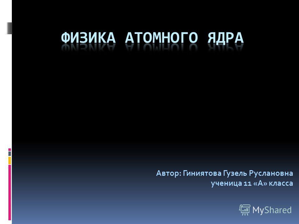 Автор: Гиниятова Гузель Руслановна ученица 11 «А» класса