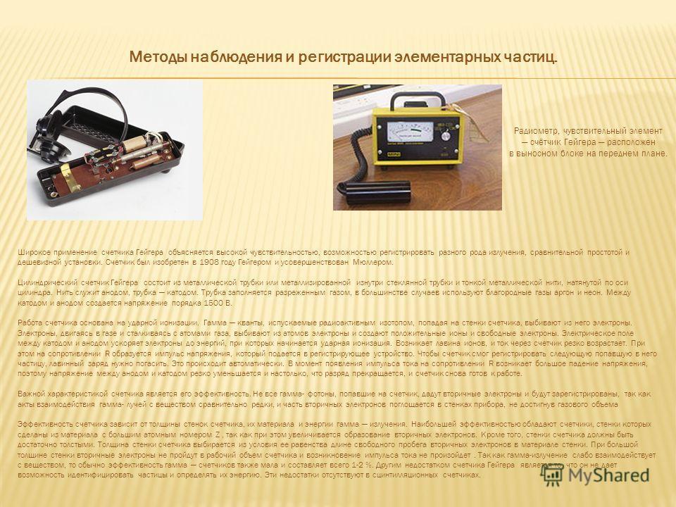 Методы наблюдения и регистрации элементарных частиц. Радиометр, чувствительный элемент счётчик Гейгера расположен в выносном блоке на переднем плане. Широкое применение счетчика Гейгера объясняется высокой чувствительностью, возможностью регистрирова