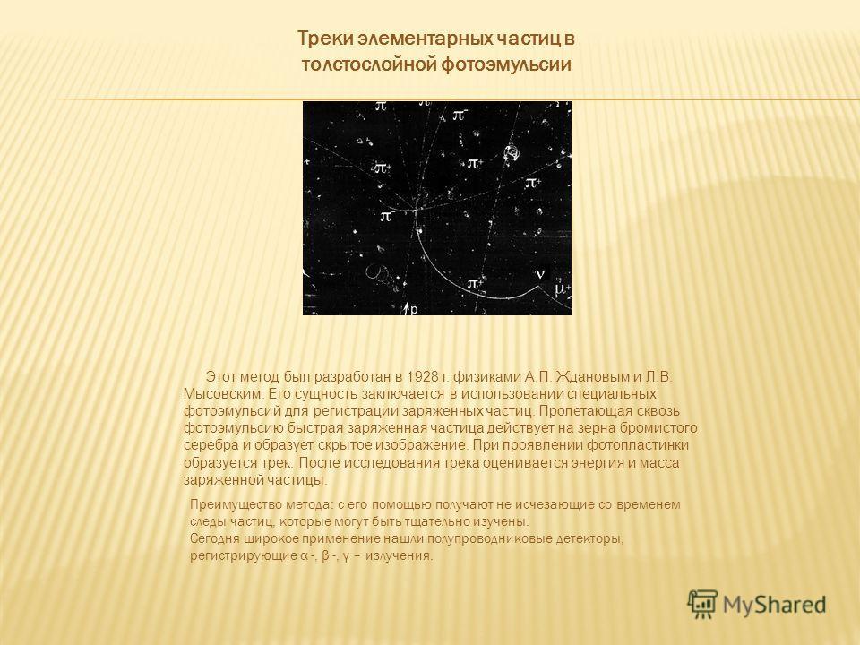 Треки элементарных частиц в толстослойной фотоэмульсии Этот метод был разработан в 1928 г. физиками А.П. Ждановым и Л.В. Мысовским. Его сущность заключается в использовании специальных фотоэмульсий для регистрации заряженных частиц. Пролетающая сквоз