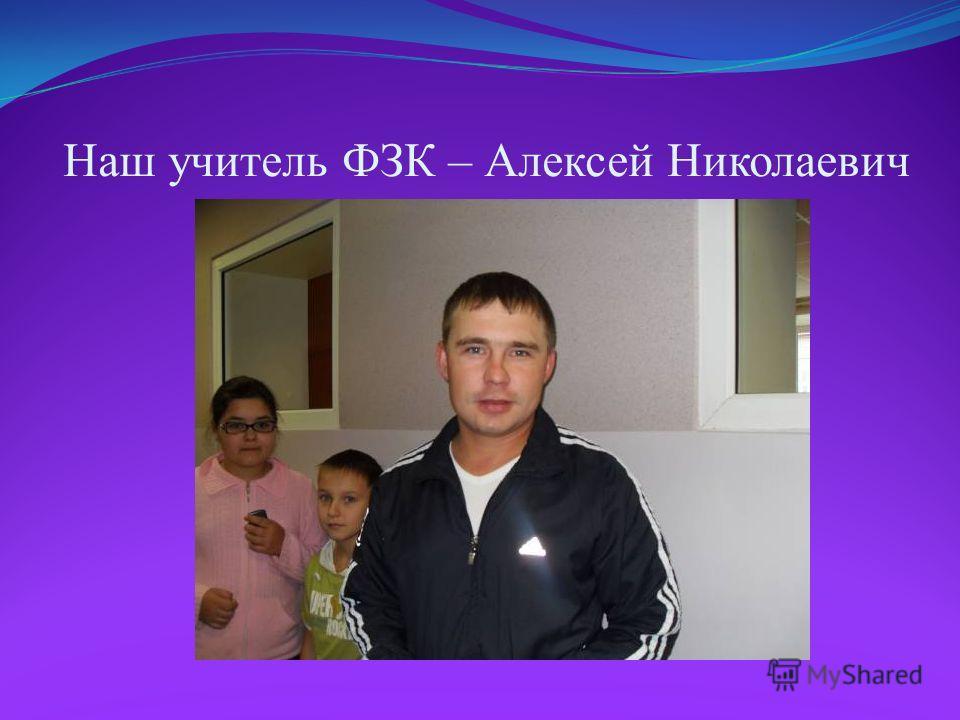 Наш учитель ФЗК – Алексей Николаевич