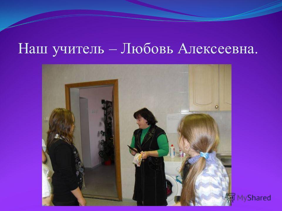 Наш учитель – Любовь Алексеевна.