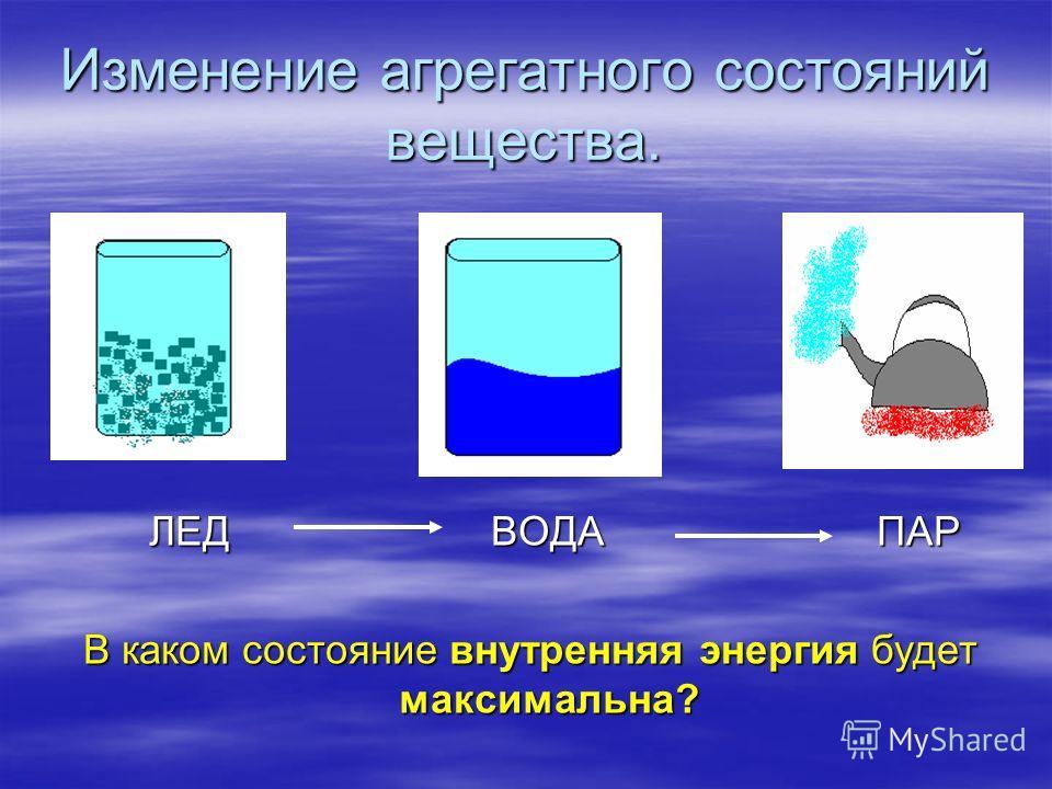 Изменение агрегатного состояний вещества. ЛЕД ВОДА ПАР ЛЕД ВОДА ПАР В каком состояние внутренняя энергия будет максимальна?