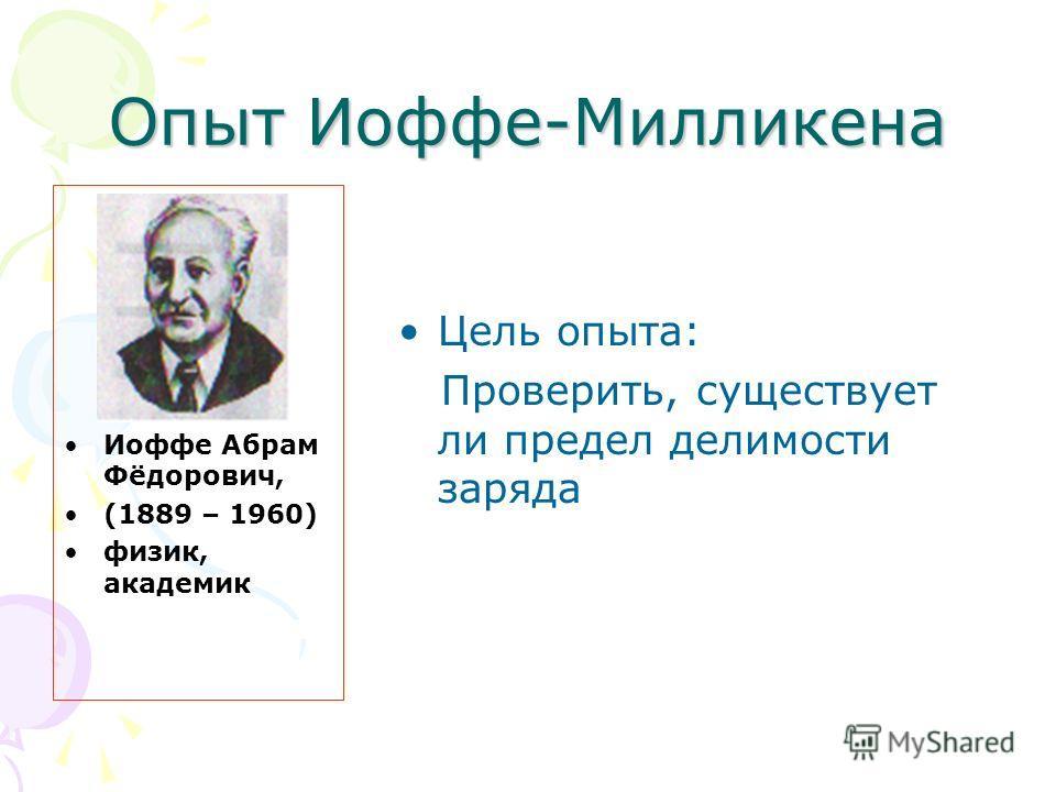 Опыт Иоффе-Милликена Иоффе Абрам Фёдорович, (1889 – 1960) физик, академик Цель опыта: Проверить, существует ли предел делимости заряда