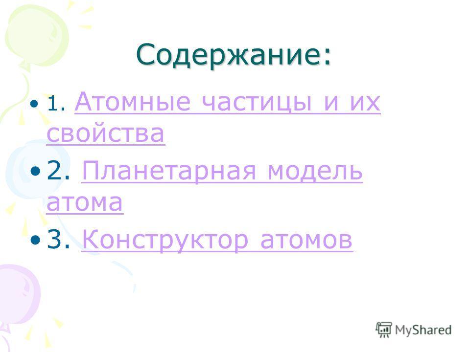 Содержание: 1. Атомные частицы и их свойства Атомные частицы и их свойства 2. Планетарная модель атомаПланетарная модель атома 3. Конструктор атомовКонструктор атомов