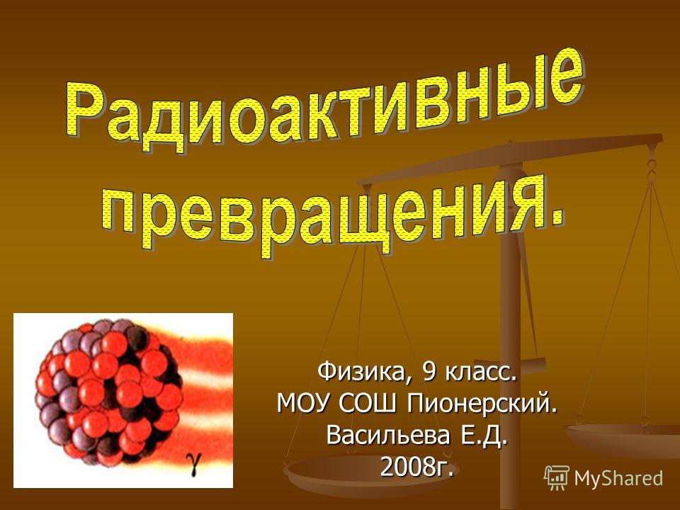 Физика, 9 класс. МОУ СОШ Пионерский. Васильева Е.Д. 2008г.