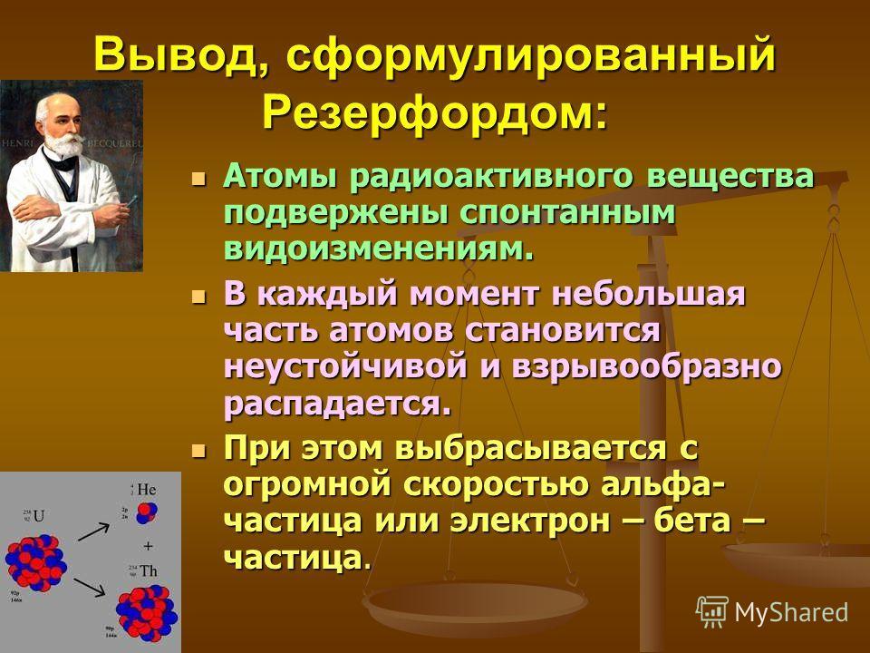 Вывод, сформулированный Резерфордом: Атомы радиоактивного вещества подвержены спонтанным видоизменениям. В каждый момент небольшая часть атомов становится неустойчивой и взрывообразно распадается. При этом выбрасывается с огромной скоростью альфа- ча