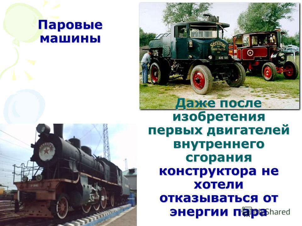 Даже после изобретения первых двигателей внутреннего сгорания конструктора не хотели отказываться от энергии пара Паровые машины