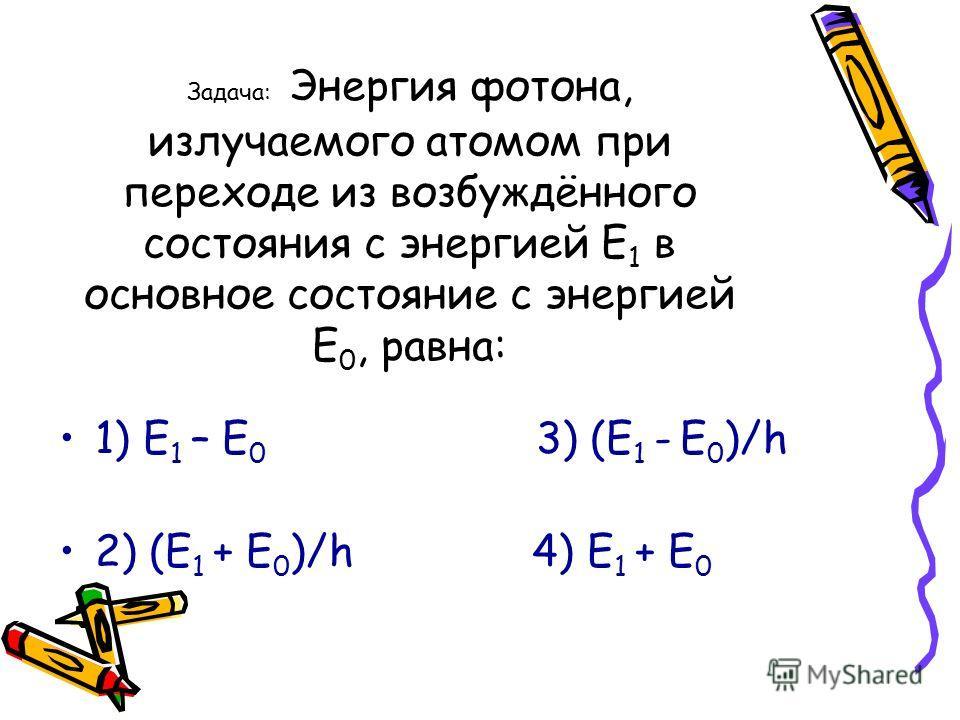 Задача: Энергия фотона, излучаемого атомом при переходе из возбуждённого состояния с энергией Е 1 в основное состояние с энергией Е 0, равна: 1) Е 1 – Е 0 3) (Е 1 - Е 0 )/h 2) (Е 1 + Е 0 )/h 4) Е 1 + Е 0
