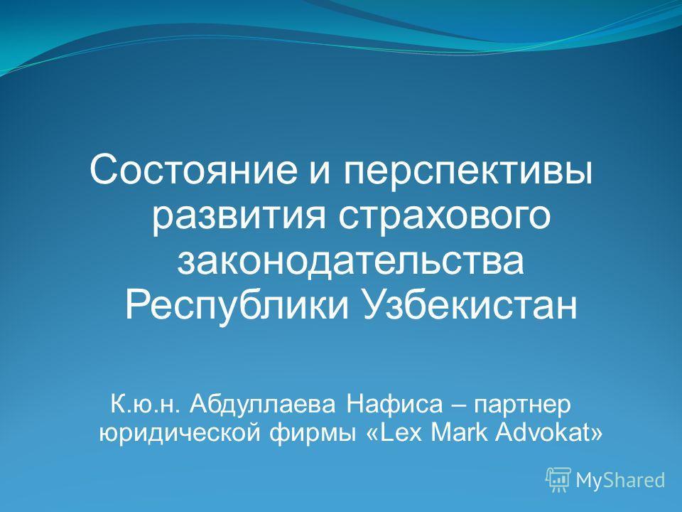 Состояние и перспективы развития страхового законодательства Республики Узбекистан К.ю.н. Абдуллаева Нафиса – партнер юридической фирмы «Lex Mark Advokat»