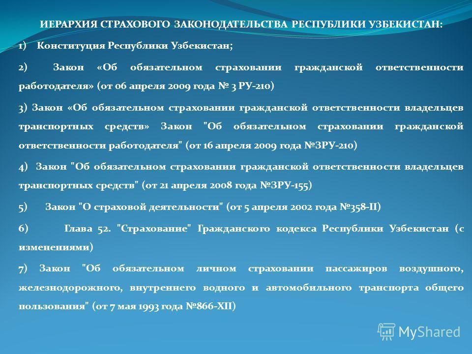ИЕРАРХИЯ СТРАХОВОГО ЗАКОНОДАТЕЛЬСТВА РЕСПУБЛИКИ УЗБЕКИСТАН: 1) Конституция Республики Узбекистан; 2) Закон «Об обязательном страховании гражданской ответственности работодателя» (от 06 апреля 2009 года 3 РУ-210) 3) Закон «Об обязательном страховании