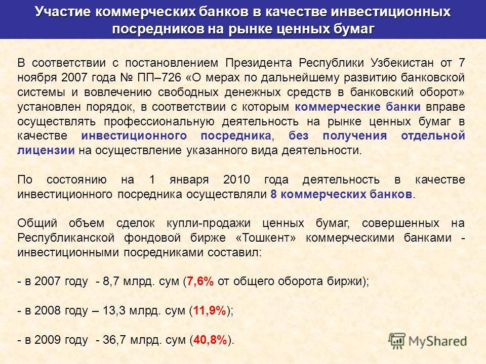 Участие коммерческих банков в качестве инвестиционных посредников на рынке ценных бумаг В соответствии с постановлением Президента Республики Узбекистан от 7 ноября 2007 года ПП–726 «О мерах по дальнейшему развитию банковской системы и вовлечению сво