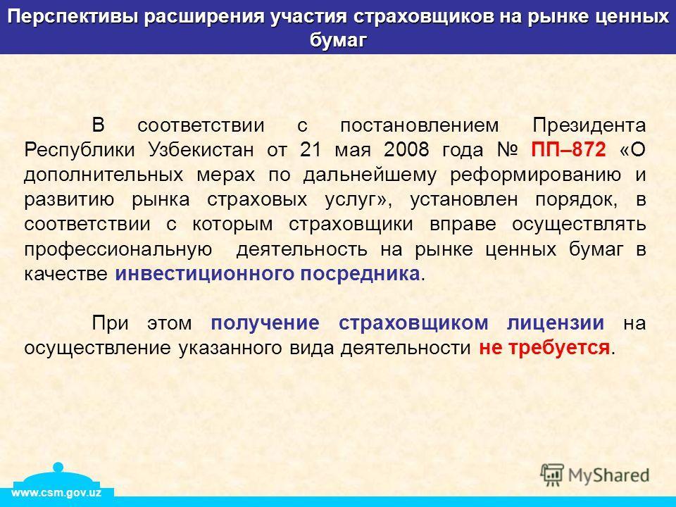 Перспективы расширения участия страховщиков на рынке ценных бумаг www.csm.gov.uz В соответствии с постановлением Президента Республики Узбекистан от 21 мая 2008 года ПП–872 «О дополнительных мерах по дальнейшему реформированию и развитию рынка страхо
