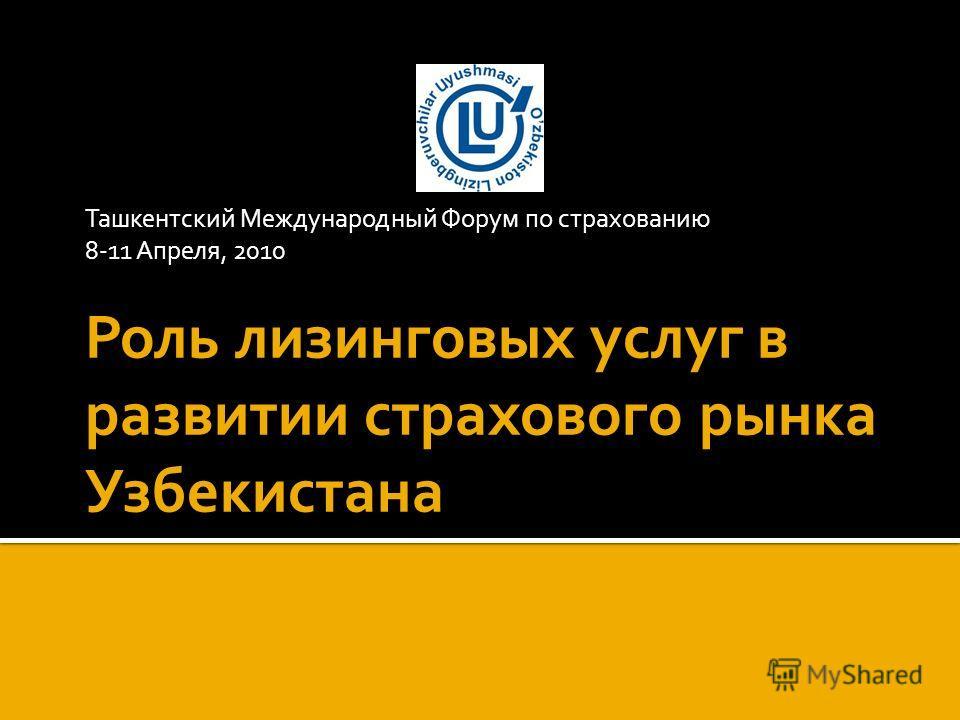 Ташкентский Международный Форум по страхованию 8-11 Апреля, 2010 Роль лизинговых услуг в развитии страхового рынка Узбекистана