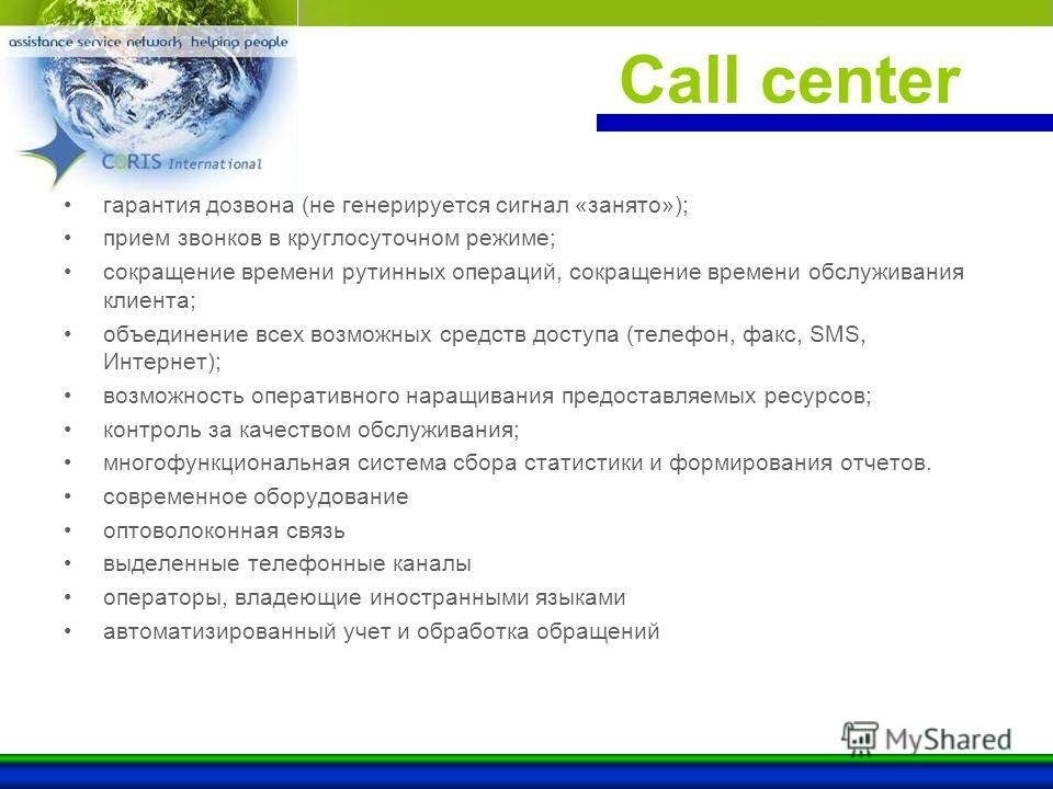 Call center гарантия дозвона (не генерируется сигнал «занято»); прием звонков в круглосуточном режиме; сокращение времени рутинных операций, сокращение времени обслуживания клиента; объединение всех возможных средств доступа (телефон, факс, SMS, Инте