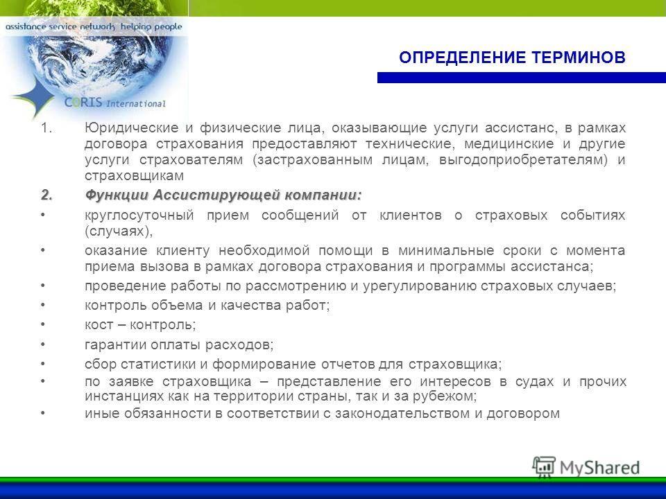 ОПРЕДЕЛЕНИЕ ТЕРМИНОВ 1.Юридические и физические лица, оказывающие услуги ассистанс, в рамках договора страхования предоставляют технические, медицинские и другие услуги страхователям (застрахованным лицам, выгодоприобретателям) и страховщикам 2.Функц