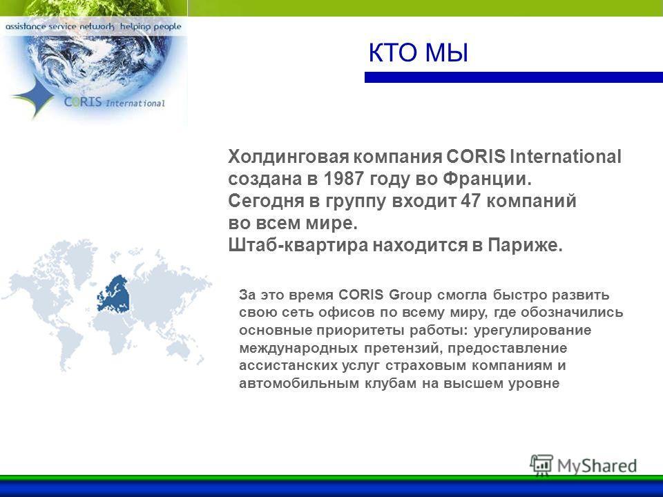 КТО МЫ За это время CORIS Group смогла быстро развить свою сеть офисов по всему миру, где обозначились основные приоритеты работы: урегулирование международных претензий, предоставление ассистанских услуг страховым компаниям и автомобильным клубам на