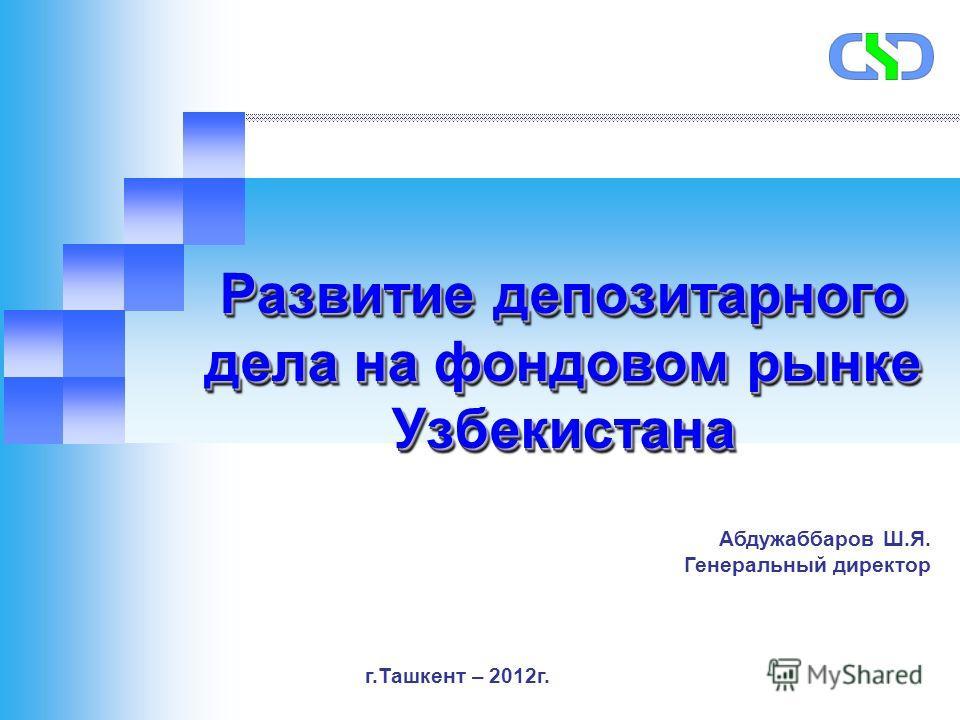 Развитие депозитарного дела на фондовом рынке Узбекистана Абдужаббаров Ш.Я. Генеральный директор г.Ташкент – 2012г.