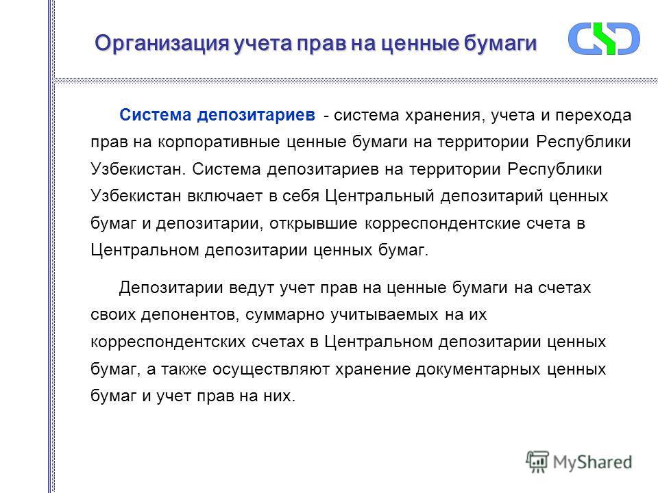 Организация учета прав на ценные бумаги Система депозитариев - система хранения, учета и перехода прав на корпоративные ценные бумаги на территории Республики Узбекистан. Система депозитариев на территории Республики Узбекистан включает в себя Центра