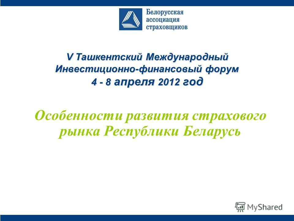 V Ташкентский Международный Инвестиционно-финансовый форум 4 - 8 апреля 2012 год Особенности развития страхового рынка Республики Беларусь