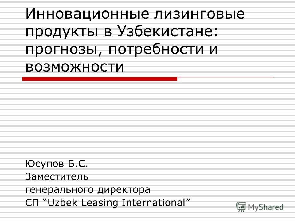 Инновационные лизинговые продукты в Узбекистане: прогнозы, потребности и возможности Юсупов Б.С. Заместитель генерального директора СП Uzbek Leasing International
