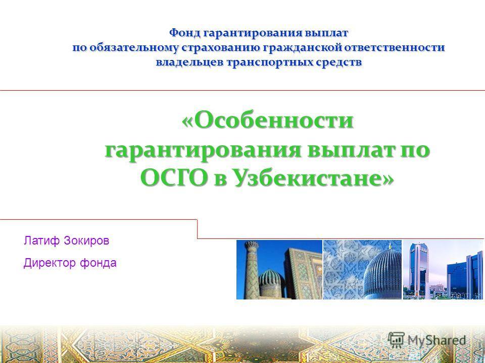 Фонд гарантирования выплат по обязательному страхованию гражданской ответственности владельцев транспортных средств «Особенности гарантирования выплат по ОСГО в Узбекистане» Латиф Зокиров Директор фонда