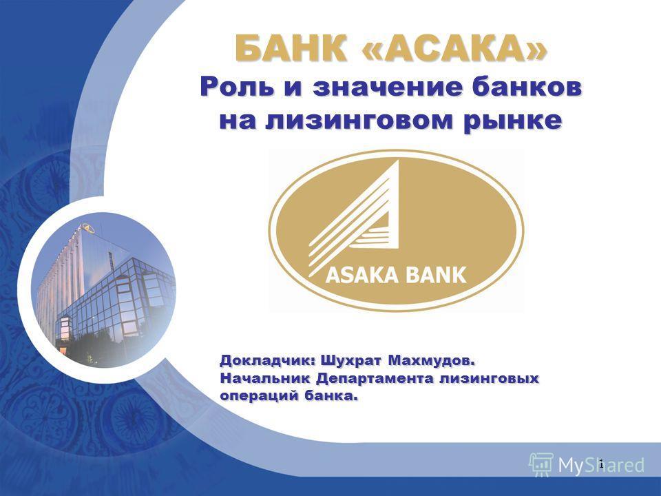 1 БАНК «АСАКА» Роль и значение банков на лизинговом рынке Докладчик: Шухрат Махмудов. Начальник Департамента лизинговых операций банка.