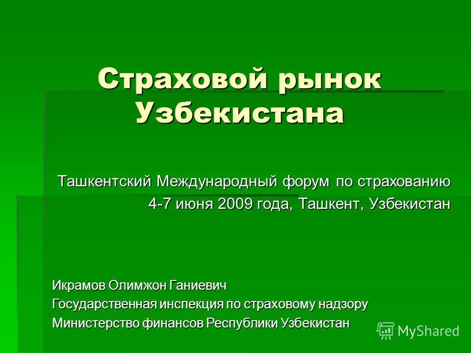 Страховой рынок Узбекистана Ташкентский Международный форум по страхованию 4-7 июня 2009 года, Ташкент, Узбекистан Икрамов Олимжон Ганиевич Государственная инспекция по страховому надзору Министерство финансов Республики Узбекистан