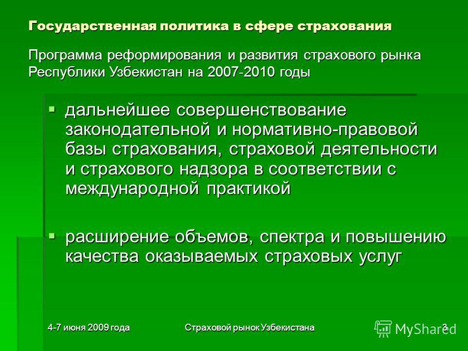 4-7 июня 2009 годаСтраховой рынок Узбекистана3 Государственная политика в сфере страхования дальнейшее совершенствование законодательной и нормативно-правовой базы страхования, страховой деятельности и страхового надзора в соответствии с международно