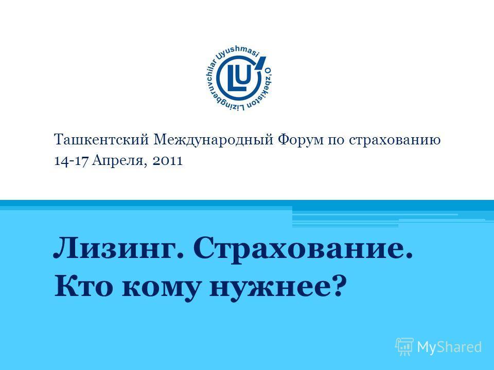 Ташкентский Международный Форум по страхованию 14-17 Апреля, 2011 Лизинг. Страхование. Кто кому нужнее?