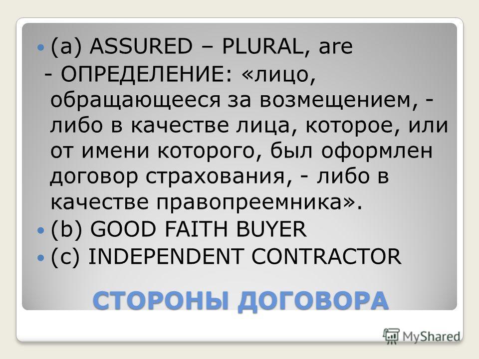 СТОРОНЫ ДОГОВОРА (а) ASSURED – PLURAL, are - ОПРЕДЕЛЕНИЕ: «лицо, обращающееся за возмещением, - либо в качестве лица, которое, или от имени которого, был оформлен договор страхования, - либо в качестве правопреемника». (b) GOOD FAITH BUYER (c) INDEPE