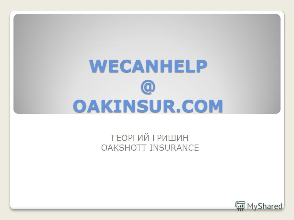 WECANHELP @ OAKINSUR.COM ГЕОРГИЙ ГРИШИН OAKSHOTT INSURANCE