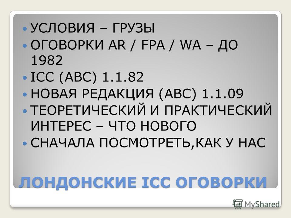 ЛОНДОНСКИЕ ICC ОГОВОРКИ УСЛОВИЯ – ГРУЗЫ ОГОВОРКИ AR / FPA / WA – ДО 1982 ICC (ABC) 1.1.82 НОВАЯ РЕДАКЦИЯ (АВС) 1.1.09 ТЕОРЕТИЧЕСКИЙ И ПРАКТИЧЕСКИЙ ИНТЕРЕС – ЧТО НОВОГО СНАЧАЛА ПОСМОТРЕТЬ,КАК У НАС