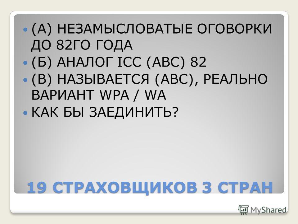 19 СТРАХОВЩИКОВ 3 СТРАН (А) НЕЗАМЫСЛОВАТЫЕ ОГОВОРКИ ДО 82ГО ГОДА (Б) АНАЛОГ ICC (ABC) 82 (В) НАЗЫВАЕТСЯ (АВС), РЕАЛЬНО ВАРИАНТ WPA / WA КАК БЫ ЗАЕДИНИТЬ?