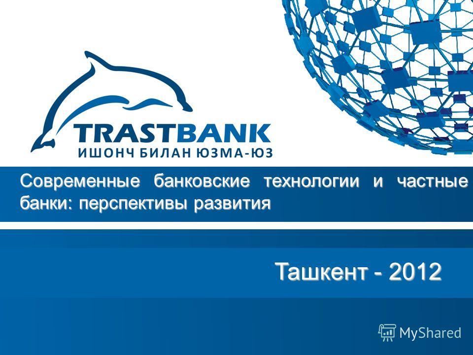 Ташкент - 2012 Ташкент - 2012 Современные банковские технологии и частные банки: перспективы развития