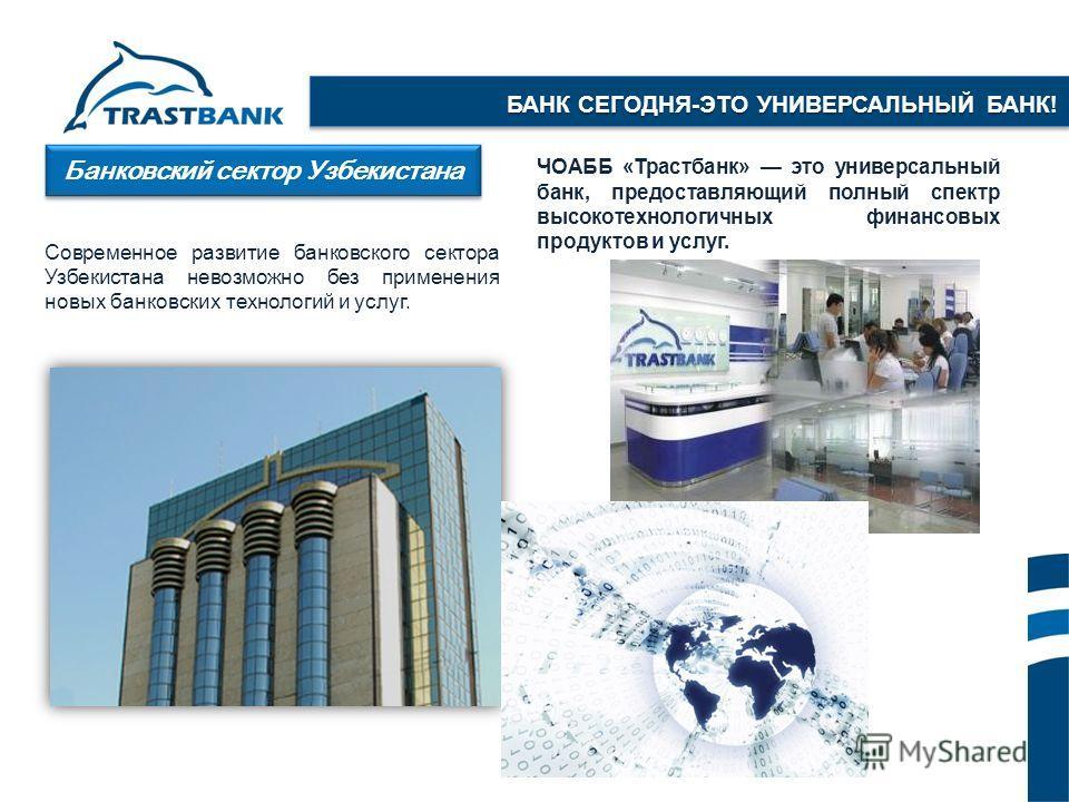 Банковский сектор Узбекистана Современное развитие банковского сектора Узбекистана невозможно без применения новых банковских технологий и услуг. ЧОАББ «Трастбанк» это универсальный банк, предоставляющий полный спектр высокотехнологичных финансовых п